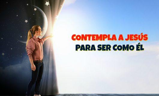 Contempla a JESÚS Para Ser Como Él